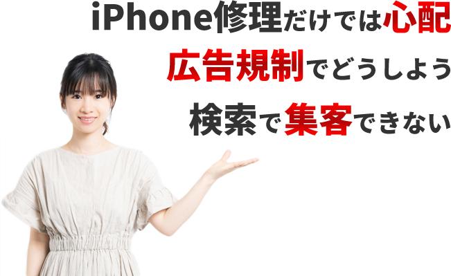 iPhone修理だけでは心配、広告規制でどうしよう、検索で集客できないとお悩みの方必見です